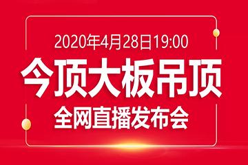 4月28日晚7点整,2020今顶大板吊顶新品全网直播发布会等您开启!